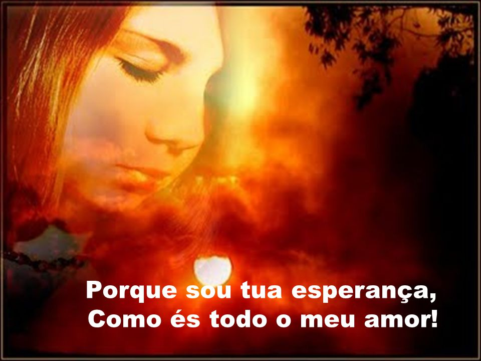 Porque sou tua esperança, Como és todo o meu amor!
