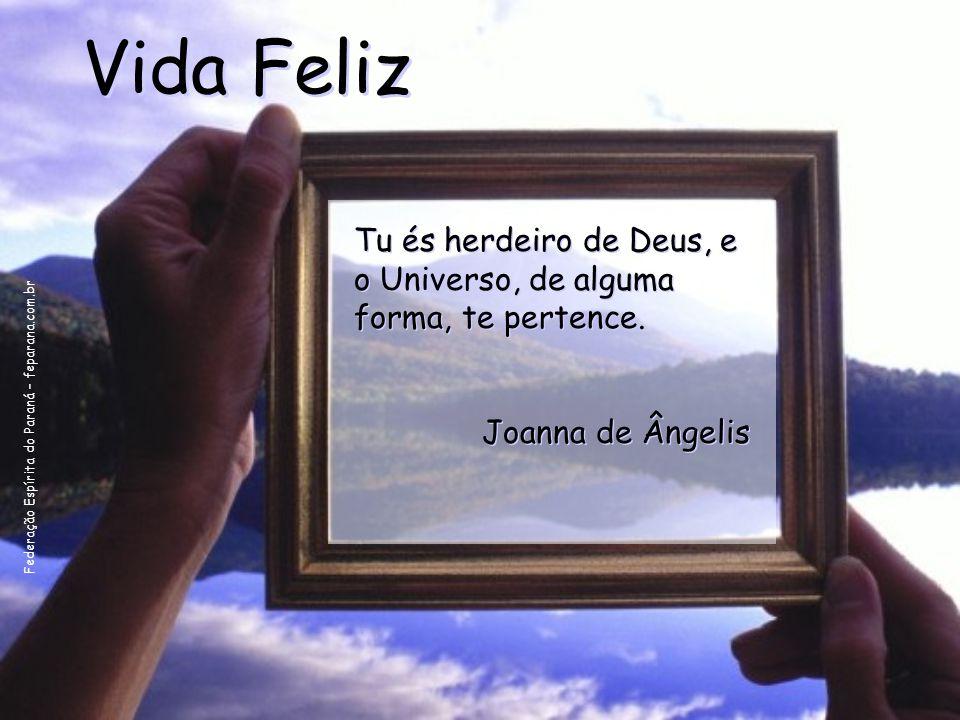 Vida Feliz Tu és herdeiro de Deus, e o Universo, de alguma forma, te pertence.