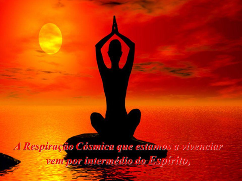 A Respiração Cósmica que estamos a vivenciar vem por intermédio do Espírito,