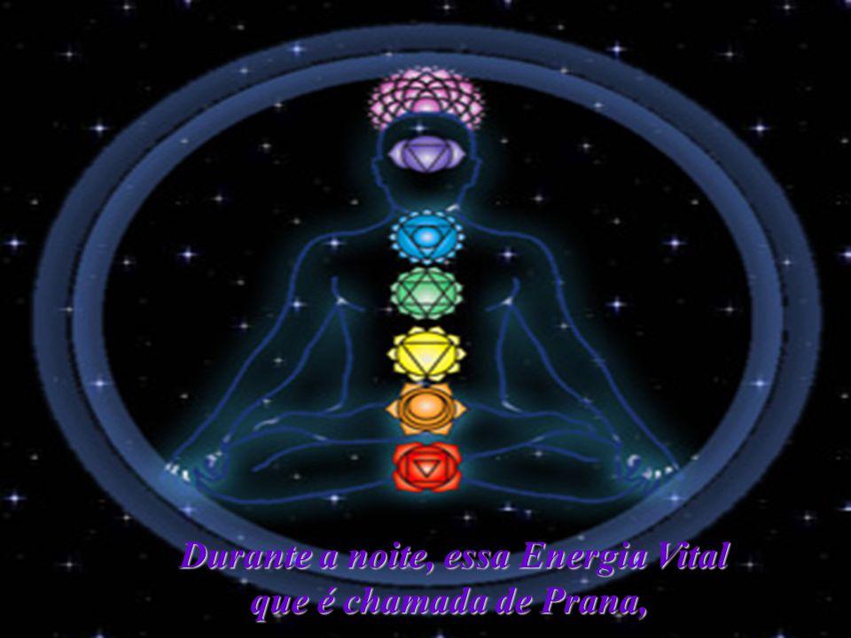Durante a noite, essa Energia Vital que é chamada de Prana,