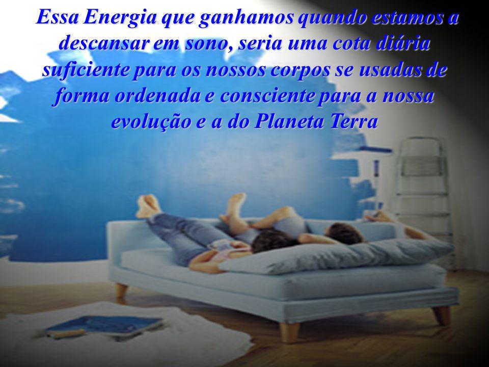 Essa Energia que ganhamos quando estamos a descansar em sono, seria uma cota diária suficiente para os nossos corpos se usadas de forma ordenada e consciente para a nossa evolução e a do Planeta Terra