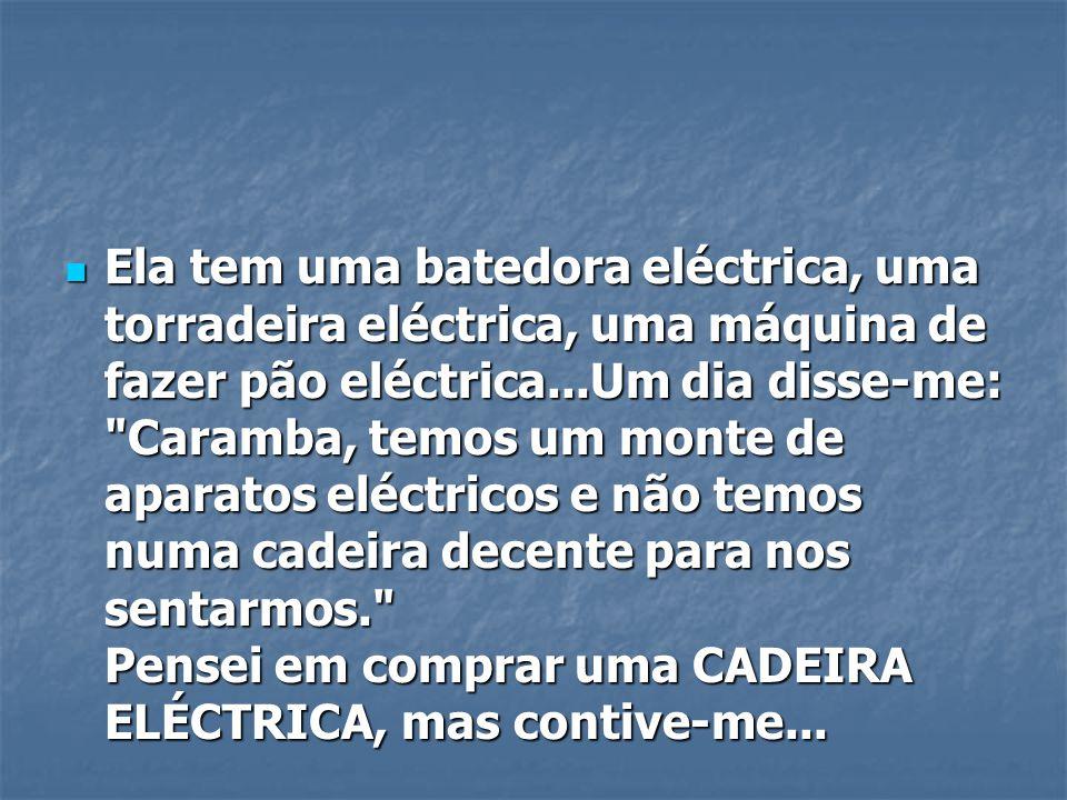 Ela tem uma batedora eléctrica, uma torradeira eléctrica, uma máquina de fazer pão eléctrica...Um dia disse-me: Caramba, temos um monte de aparatos eléctricos e não temos numa cadeira decente para nos sentarmos. Pensei em comprar uma CADEIRA ELÉCTRICA, mas contive-me...