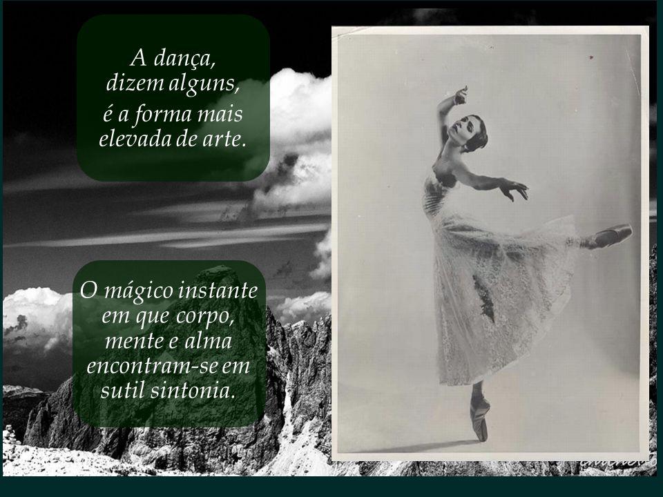 A dança, dizem alguns, é a forma mais. elevada de arte. O mágico instante. em que corpo, mente e alma.