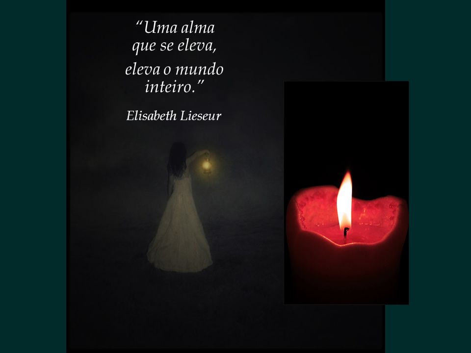 Uma alma que se eleva, eleva o mundo inteiro. Elisabeth Lieseur