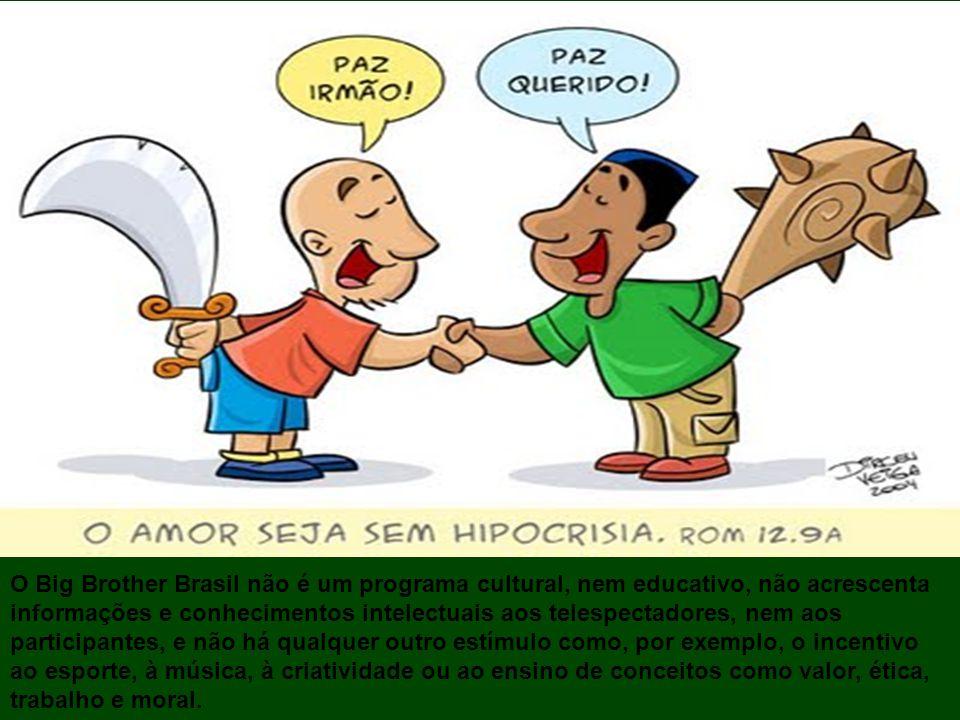 O Big Brother Brasil não é um programa cultural, nem educativo, não acrescenta informações e conhecimentos intelectuais aos telespectadores, nem aos participantes, e não há qualquer outro estímulo como, por exemplo, o incentivo ao esporte, à música, à criatividade ou ao ensino de conceitos como valor, ética, trabalho e moral.