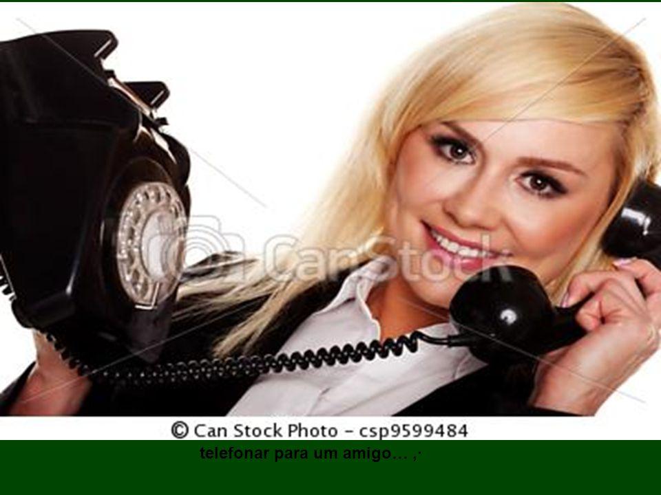 telefonar para um amigo… ,·