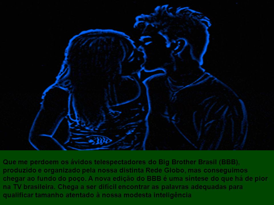 Que me perdoem os ávidos telespectadores do Big Brother Brasil (BBB), produzido e organizado pela nossa distinta Rede Globo, mas conseguimos chegar ao fundo do poço.
