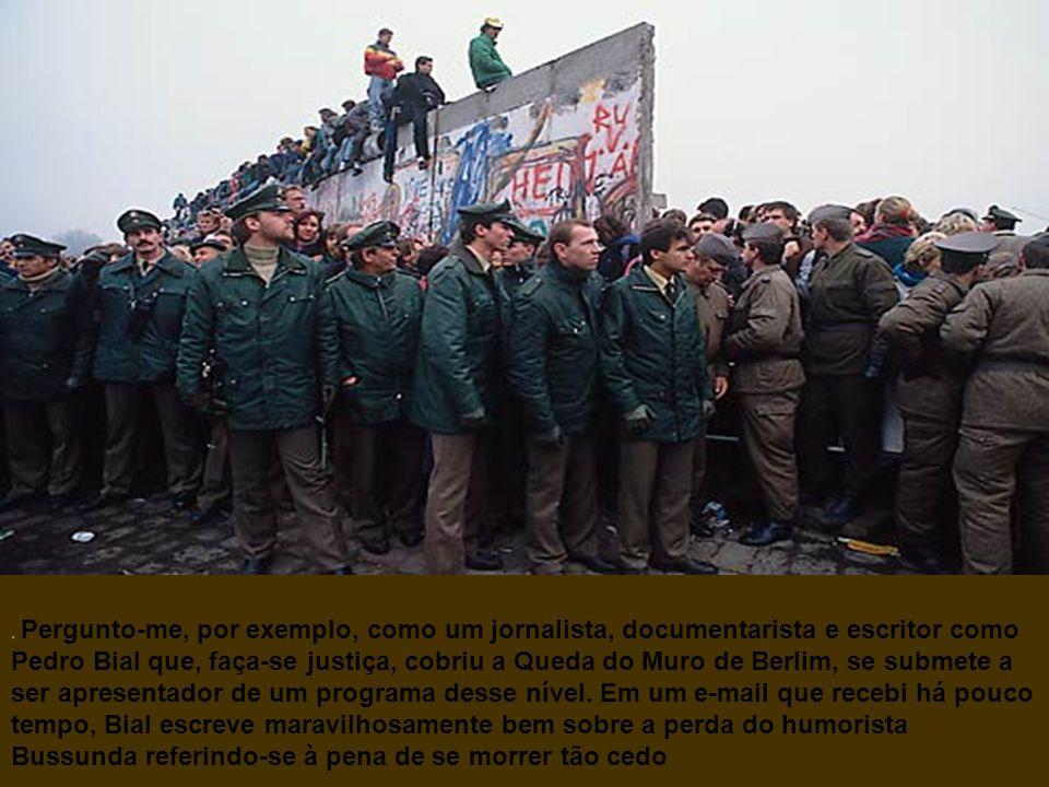 Pergunto-me, por exemplo, como um jornalista, documentarista e escritor como Pedro Bial que, faça-se justiça, cobriu a Queda do Muro de Berlim, se submete a ser apresentador de um programa desse nível.