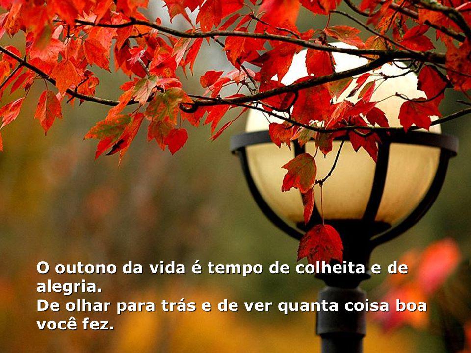 O outono da vida é tempo de colheita e de alegria.