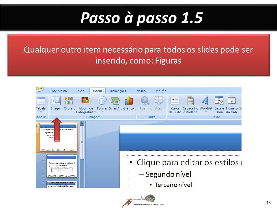 Passo à passo 1.5 Qualquer outro item necessário para todos os slides pode ser inserido, como: Figuras.