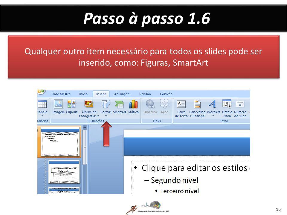 Passo à passo 1.6 Qualquer outro item necessário para todos os slides pode ser inserido, como: Figuras, SmartArt.