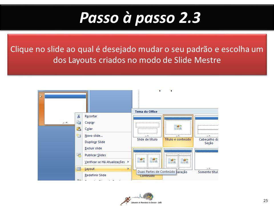 Passo à passo 2.3 Clique no slide ao qual é desejado mudar o seu padrão e escolha um dos Layouts criados no modo de Slide Mestre.