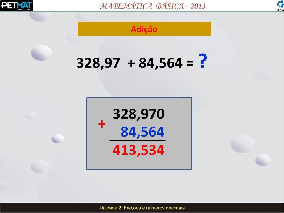 Adição 328,97 + 84,564 = 328,970 + 84,564 413,534