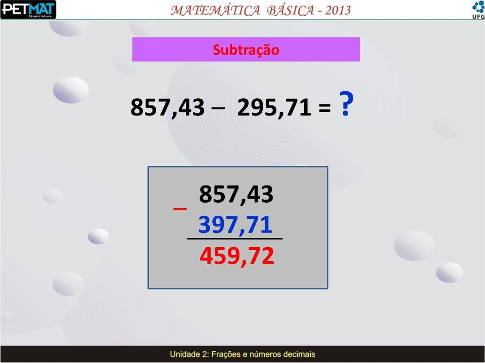Subtração 857,43 – 295,71 = 857,43 – 397,71 459,72