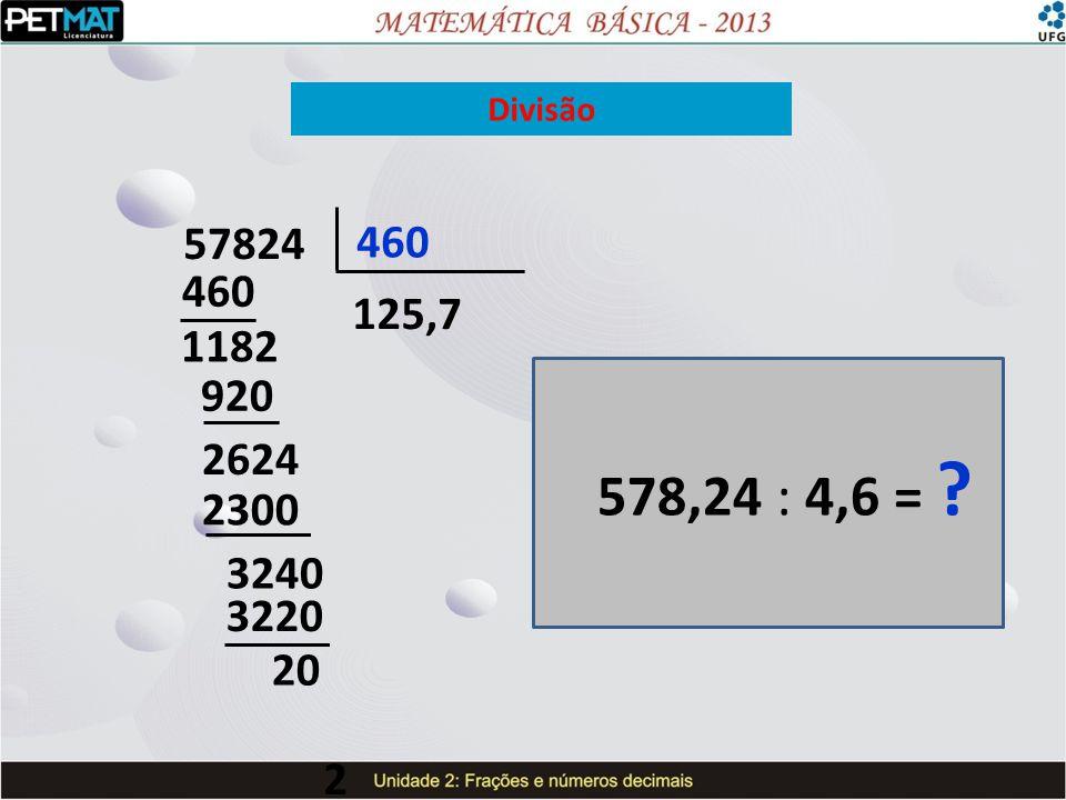 Divisão 57824 460 460 125,7 1182 920 2624 578,24 : 4,6 = 2300 3240 3220 20 2