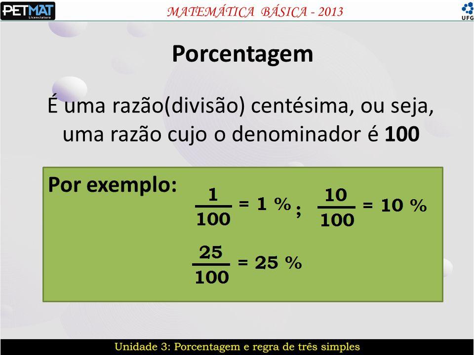 Porcentagem É uma razão(divisão) centésima, ou seja, uma razão cujo o denominador é 100.