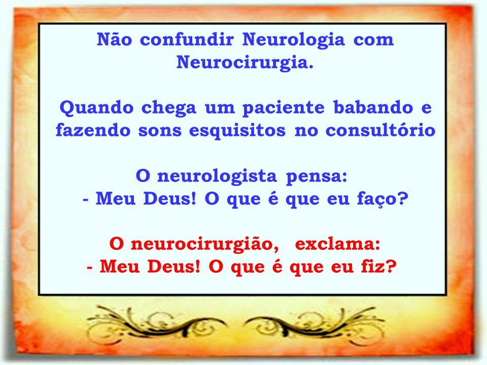 Não confundir Neurologia com Neurocirurgia.