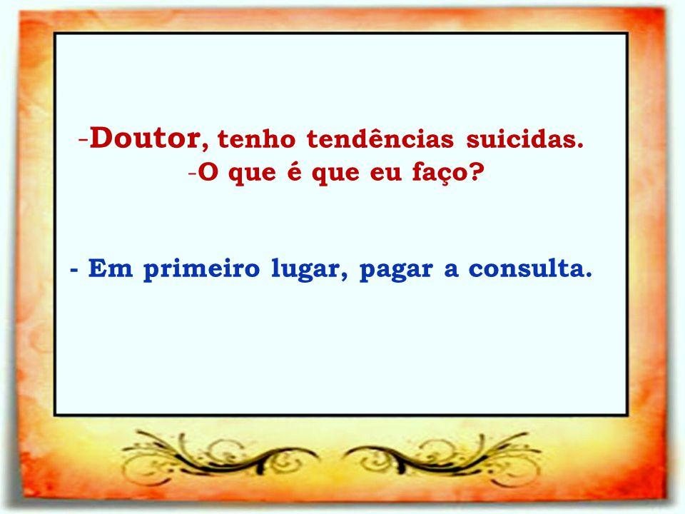 Doutor, tenho tendências suicidas.