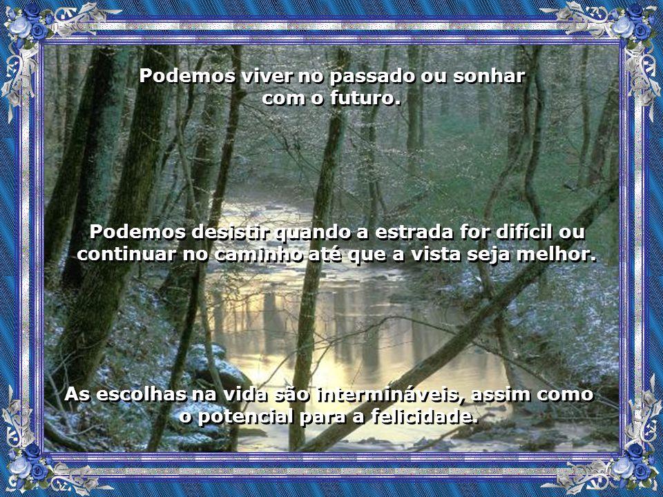 Podemos viver no passado ou sonhar com o futuro.