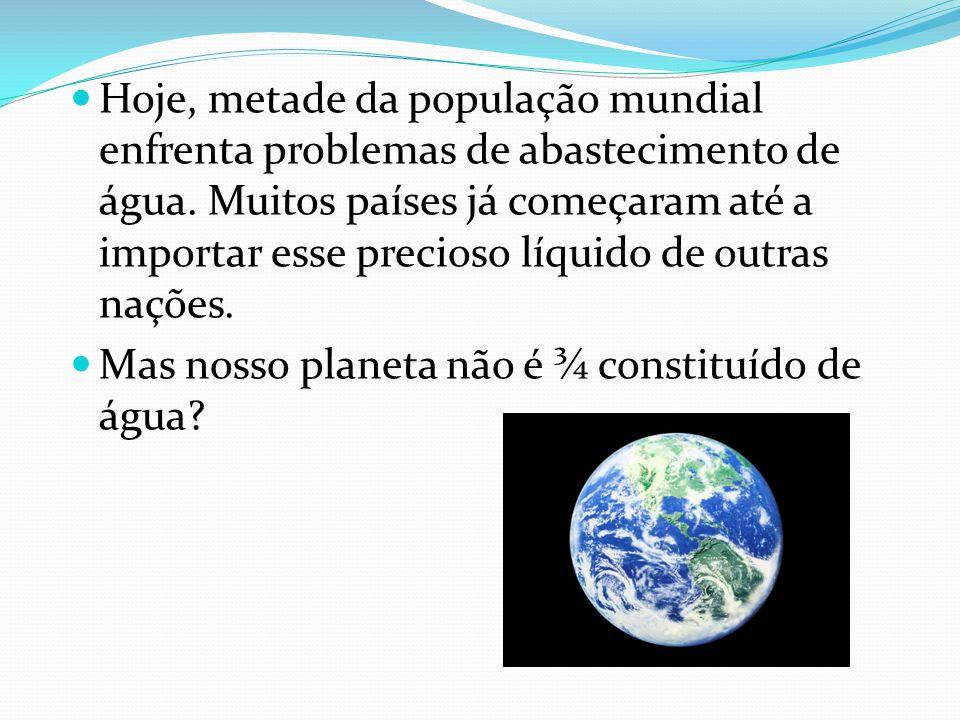 Hoje, metade da população mundial enfrenta problemas de abastecimento de água. Muitos países já começaram até a importar esse precioso líquido de outras nações.