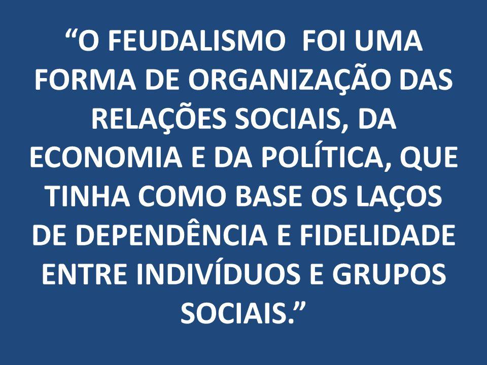O FEUDALISMO FOI UMA FORMA DE ORGANIZAÇÃO DAS RELAÇÕES SOCIAIS, DA ECONOMIA E DA POLÍTICA, QUE TINHA COMO BASE OS LAÇOS DE DEPENDÊNCIA E FIDELIDADE ENTRE INDIVÍDUOS E GRUPOS SOCIAIS.