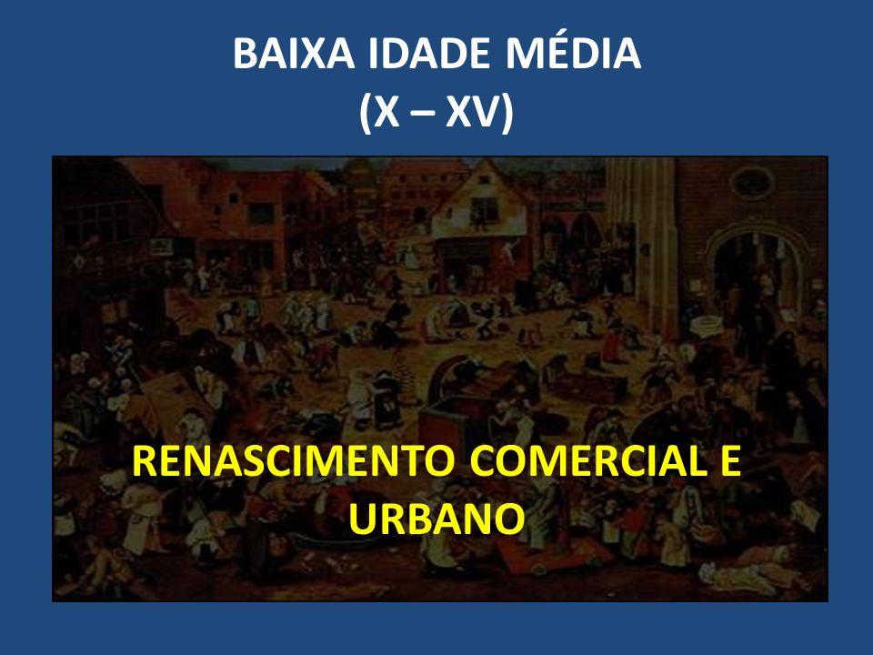 BAIXA IDADE MÉDIA (X – XV) RENASCIMENTO COMERCIAL E URBANO
