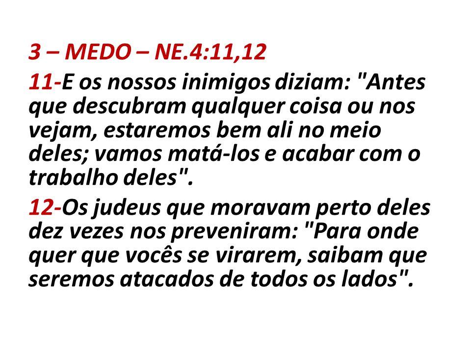 3 – MEDO – NE.4:11,12 11-E os nossos inimigos diziam: Antes que descubram qualquer coisa ou nos vejam, estaremos bem ali no meio deles; vamos matá-los e acabar com o trabalho deles .