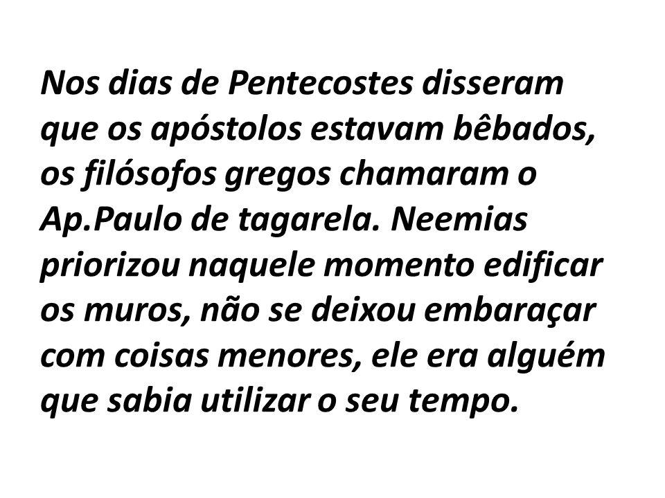 Nos dias de Pentecostes disseram que os apóstolos estavam bêbados, os filósofos gregos chamaram o Ap.Paulo de tagarela.