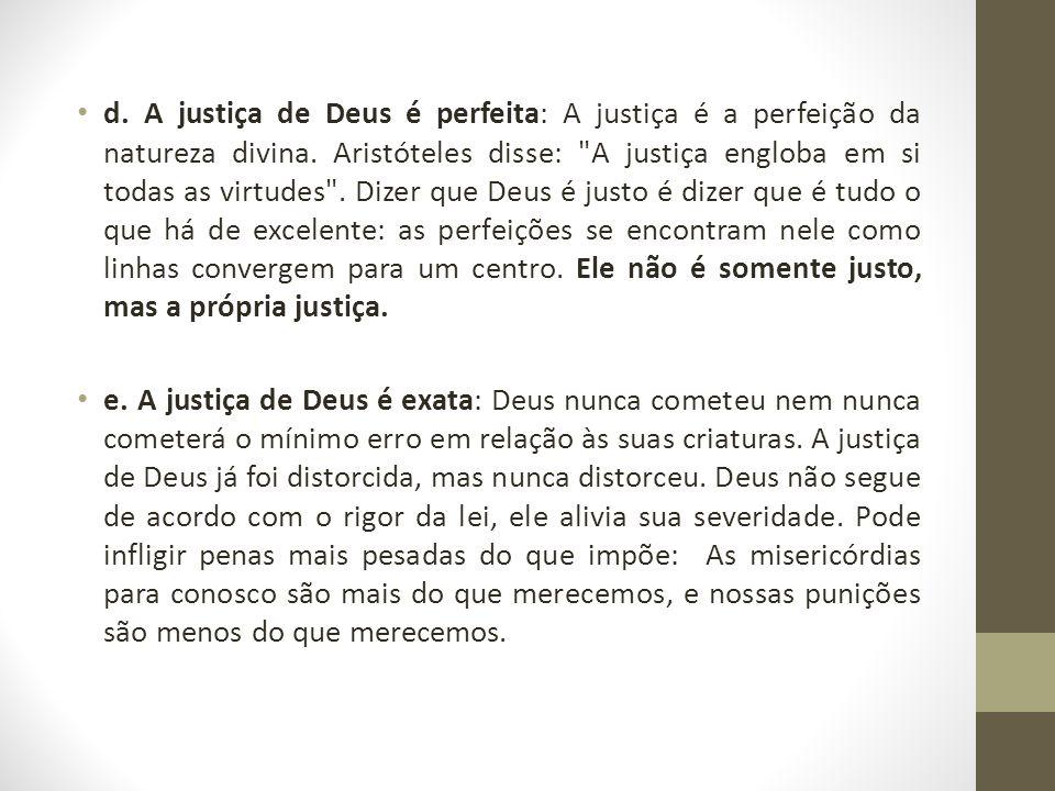 d. A justiça de Deus é perfeita: A justiça é a perfeição da natureza divina. Aristóteles disse: A justiça engloba em si todas as virtudes . Dizer que Deus é justo é dizer que é tudo o que há de excelente: as perfeições se encontram nele como linhas convergem para um centro. Ele não é somente justo, mas a própria justiça.