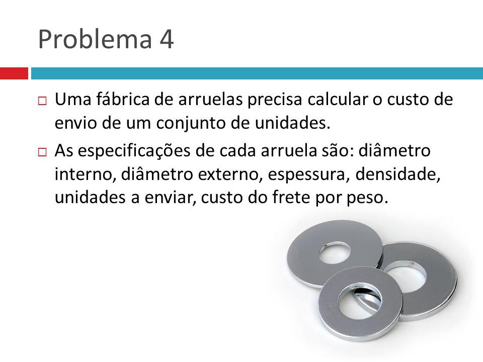 Problema 4 Uma fábrica de arruelas precisa calcular o custo de envio de um conjunto de unidades.