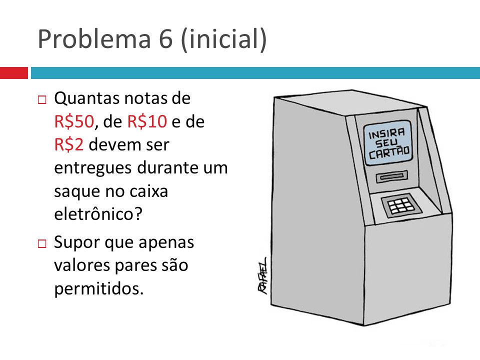 Problema 6 (inicial) Quantas notas de R$50, de R$10 e de R$2 devem ser entregues durante um saque no caixa eletrônico
