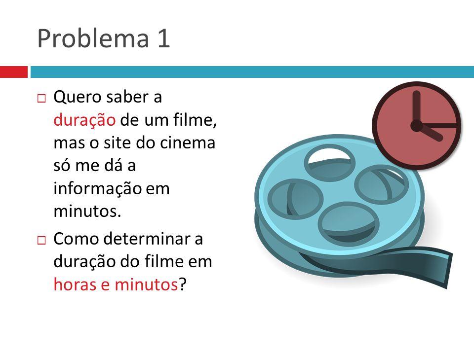 Problema 1 Quero saber a duração de um filme, mas o site do cinema só me dá a informação em minutos.