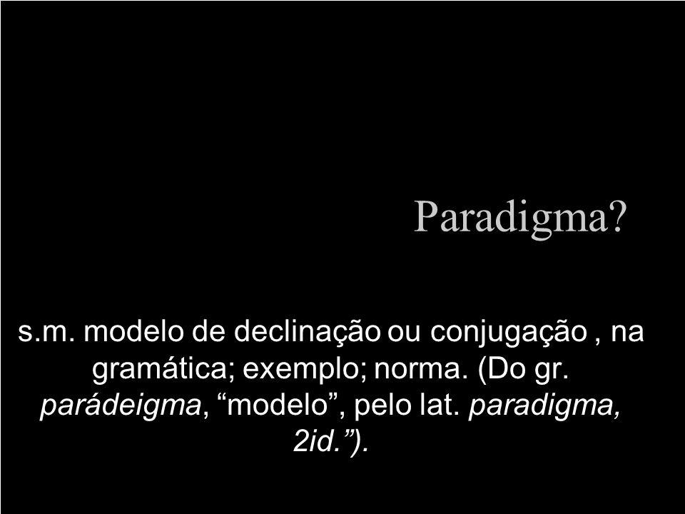 Paradigma. s.m. modelo de declinação ou conjugação , na gramática; exemplo; norma.