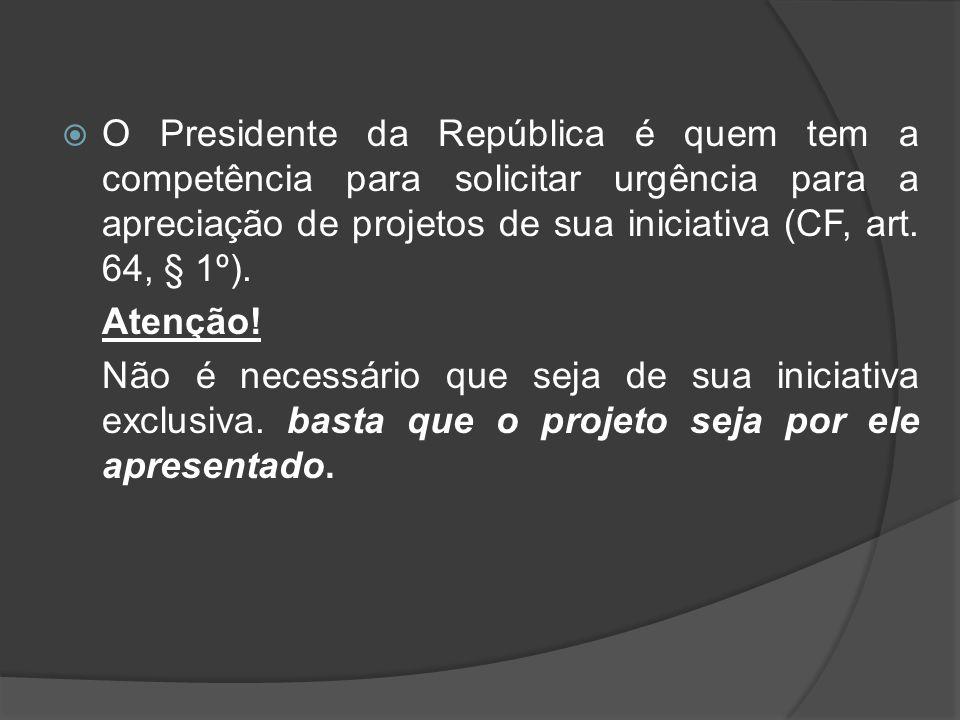 O Presidente da República é quem tem a competência para solicitar urgência para a apreciação de projetos de sua iniciativa (CF, art. 64, § 1º).
