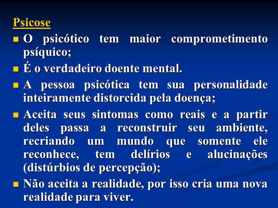 Psicose O psicótico tem maior comprometimento psíquico; É o verdadeiro doente mental.