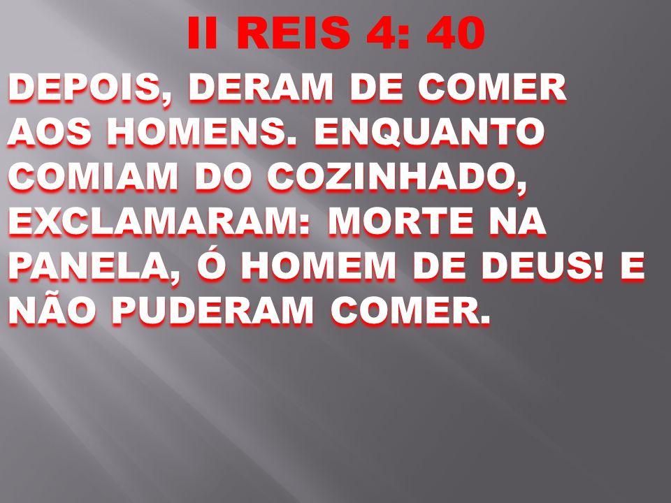 II REIS 4: 40 DEPOIS, DERAM DE COMER AOS HOMENS.