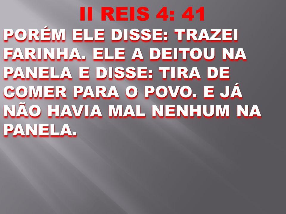 II REIS 4: 41 PORÉM ELE DISSE: TRAZEI FARINHA.