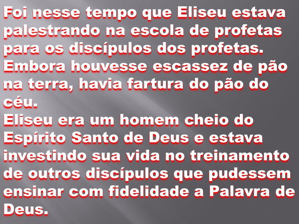 Foi nesse tempo que Eliseu estava palestrando na escola de profetas para os discípulos dos profetas. Embora houvesse escassez de pão na terra, havia fartura do pão do céu.