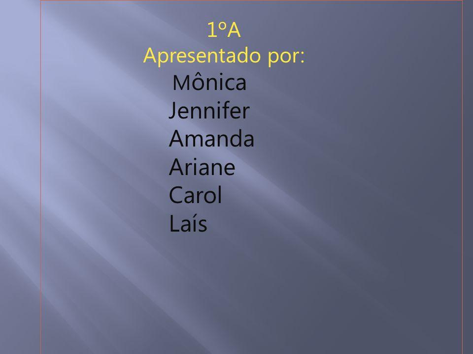 1ºA Apresentado por: Mônica Jennifer Amanda Ariane Carol Laís