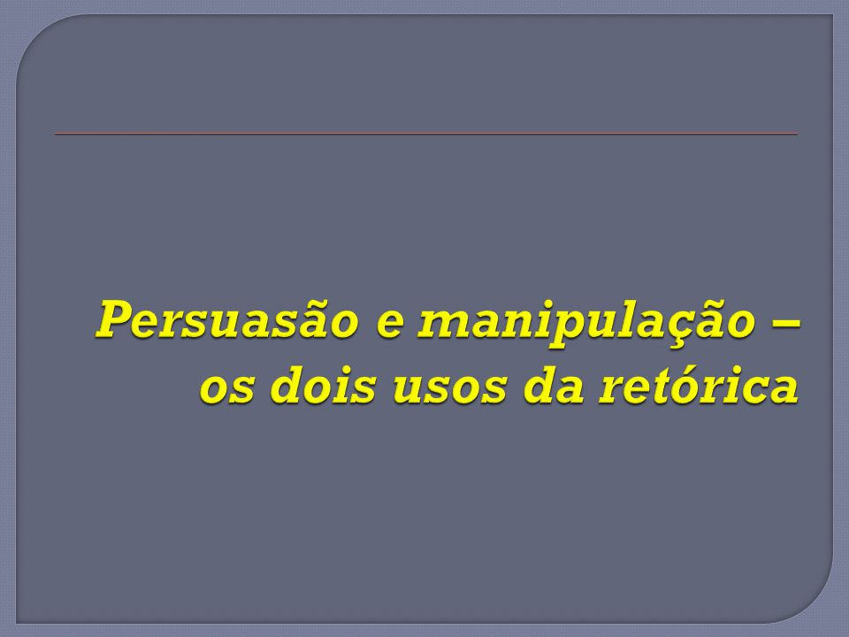 Persuasão e manipulação – os dois usos da retórica