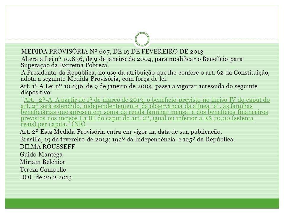 MEDIDA PROVISÓRIA Nº 607, DE 19 DE FEVEREIRO DE 2013 Altera a Lei nº 10.836, de 9 de janeiro de 2004, para modificar o Benefício para Superação da Extrema Pobreza.