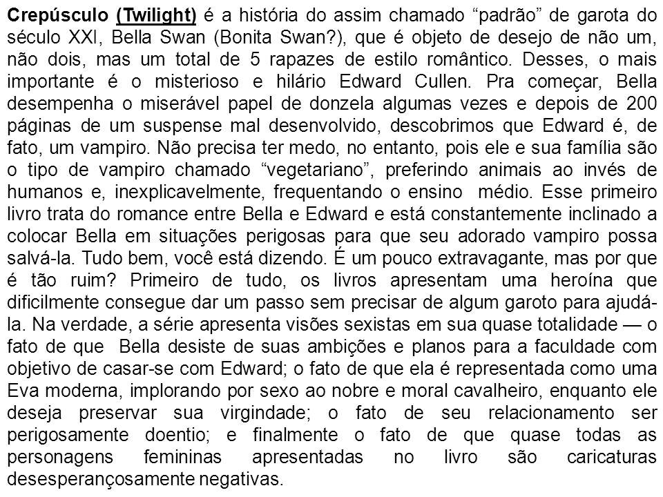 Crepúsculo (Twilight) é a história do assim chamado padrão de garota do século XXI, Bella Swan (Bonita Swan ), que é objeto de desejo de não um, não dois, mas um total de 5 rapazes de estilo romântico.