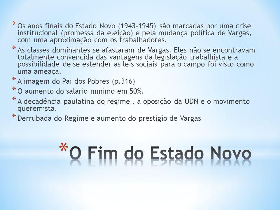 Os anos finais do Estado Novo (1943-1945) são marcadas por uma crise institucional (promessa da eleição) e pela mudança política de Vargas, com uma aproximação com os trabalhadores.