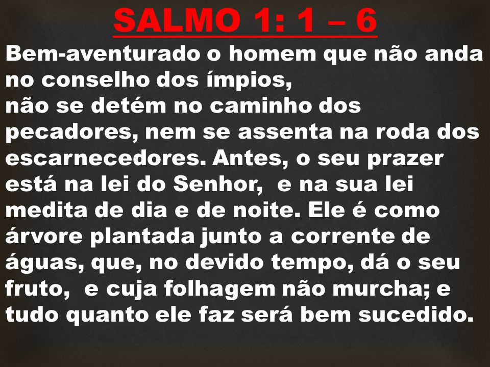 SALMO 1: 1 – 6 Bem-aventurado o homem que não anda no conselho dos ímpios,