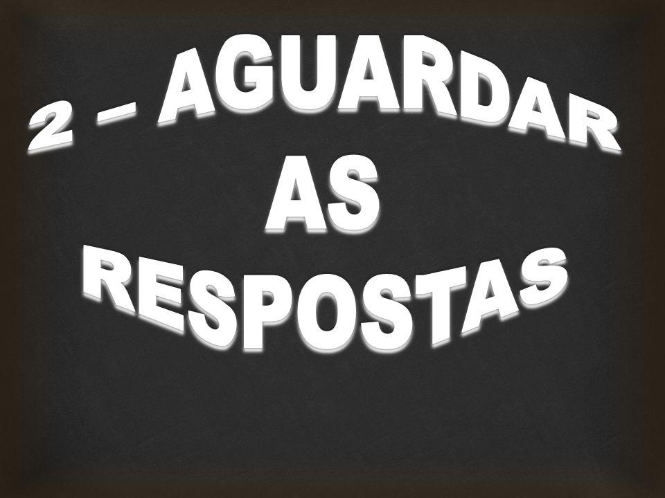 2 – AGUARDAR AS RESPOSTAS