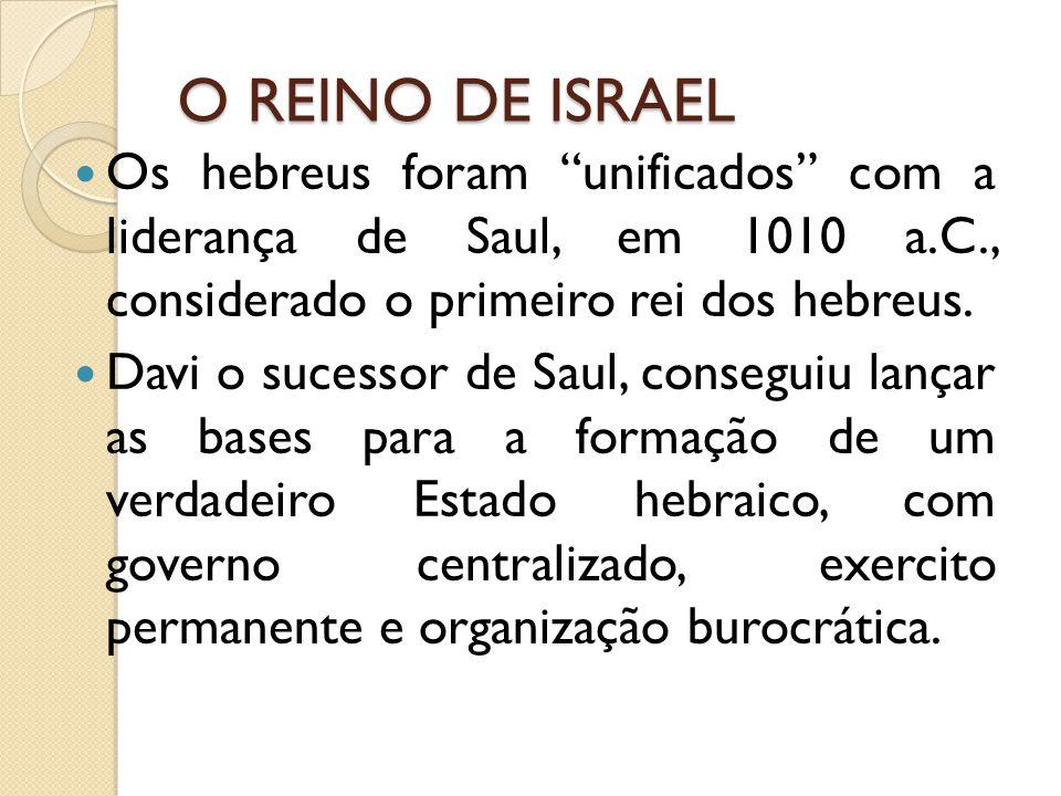 O REINO DE ISRAEL Os hebreus foram unificados com a liderança de Saul, em 1010 a.C., considerado o primeiro rei dos hebreus.