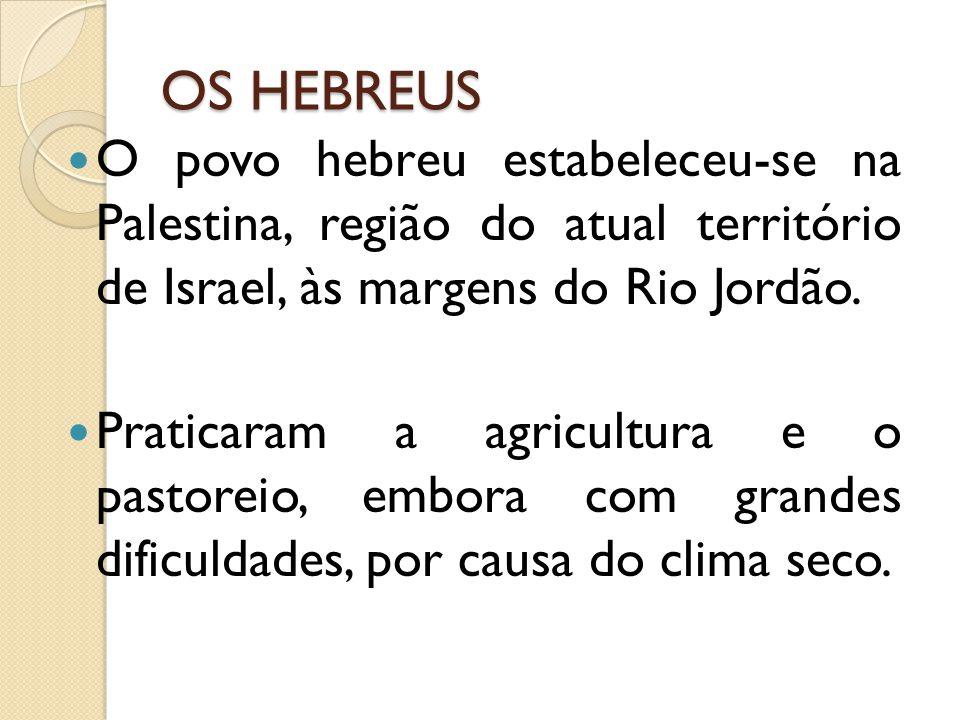 OS HEBREUS O povo hebreu estabeleceu-se na Palestina, região do atual território de Israel, às margens do Rio Jordão.