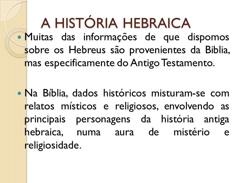 A HISTÓRIA HEBRAICA Muitas das informações de que dispomos sobre os Hebreus são provenientes da Biblia, mas especificamente do Antigo Testamento.