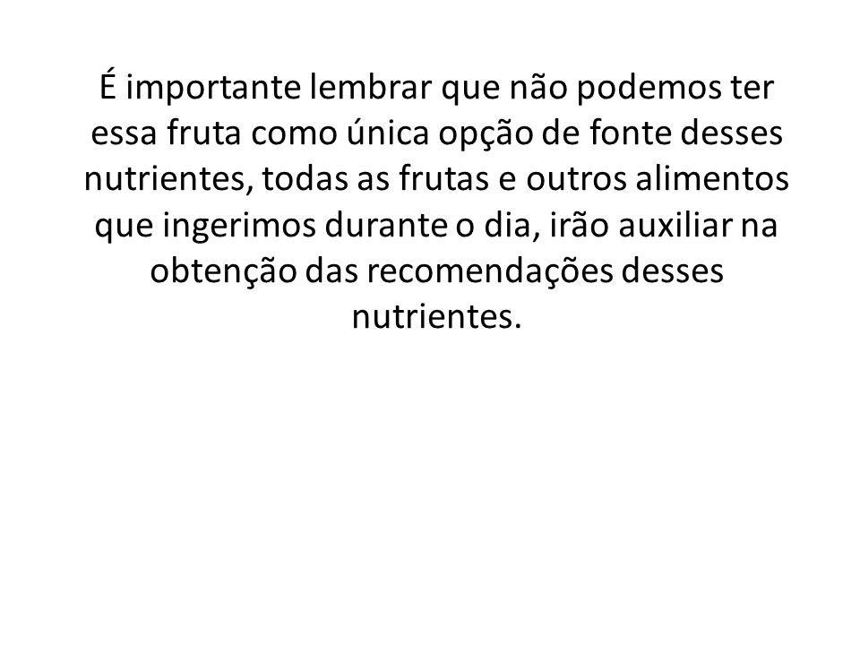 É importante lembrar que não podemos ter essa fruta como única opção de fonte desses nutrientes, todas as frutas e outros alimentos que ingerimos durante o dia, irão auxiliar na obtenção das recomendações desses nutrientes.