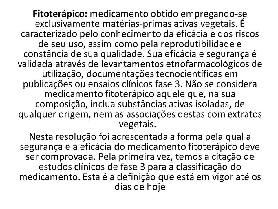 Fitoterápico: medicamento obtido empregando-se exclusivamente matérias-primas ativas vegetais. É caracterizado pelo conhecimento da eficácia e dos riscos de seu uso, assim como pela reprodutibilidade e constância de sua qualidade. Sua eficácia e segurança é validada através de levantamentos etnofarmacológicos de utilização, documentações tecnocientíficas em publicações ou ensaios clínicos fase 3. Não se considera medicamento fitoterápico aquele que, na sua composição, inclua substâncias ativas isoladas, de qualquer origem, nem as associações destas com extratos vegetais.